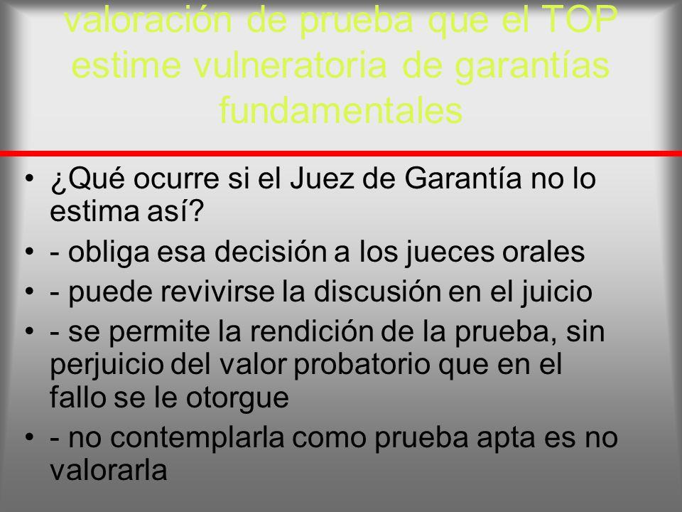 valoración de prueba que el TOP estime vulneratoria de garantías fundamentales ¿Qué ocurre si el Juez de Garantía no lo estima así? - obliga esa decis