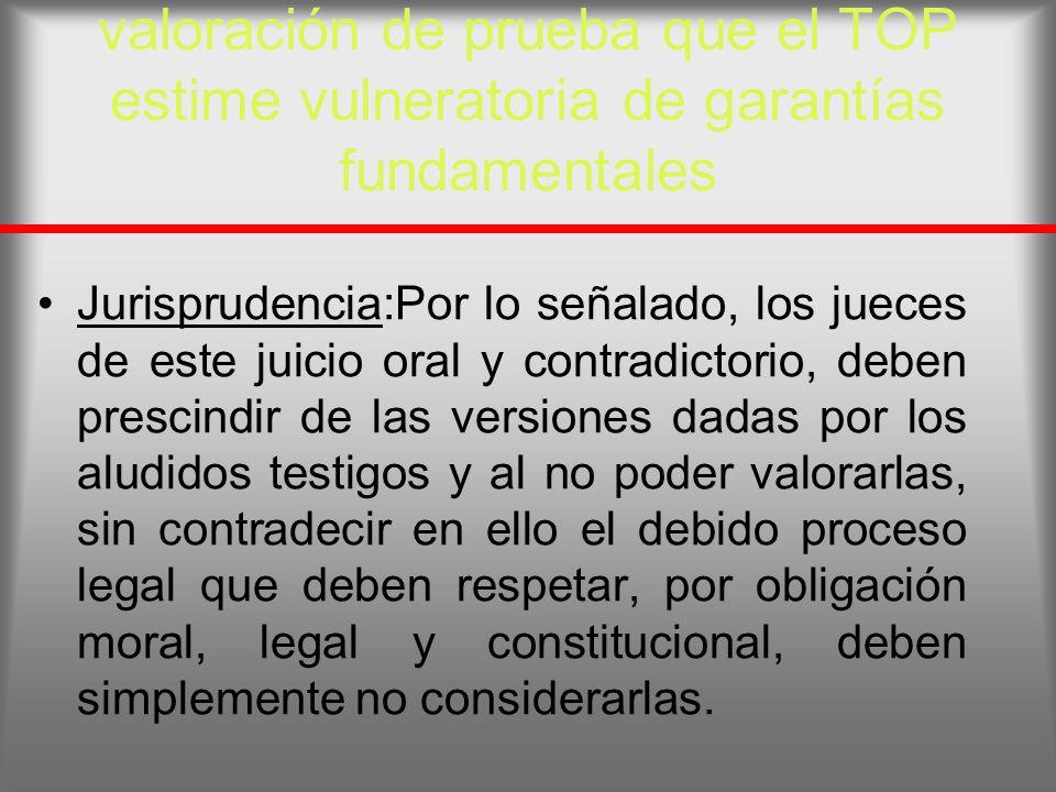 valoración de prueba que el TOP estime vulneratoria de garantías fundamentales Jurisprudencia:Por lo señalado, los jueces de este juicio oral y contra
