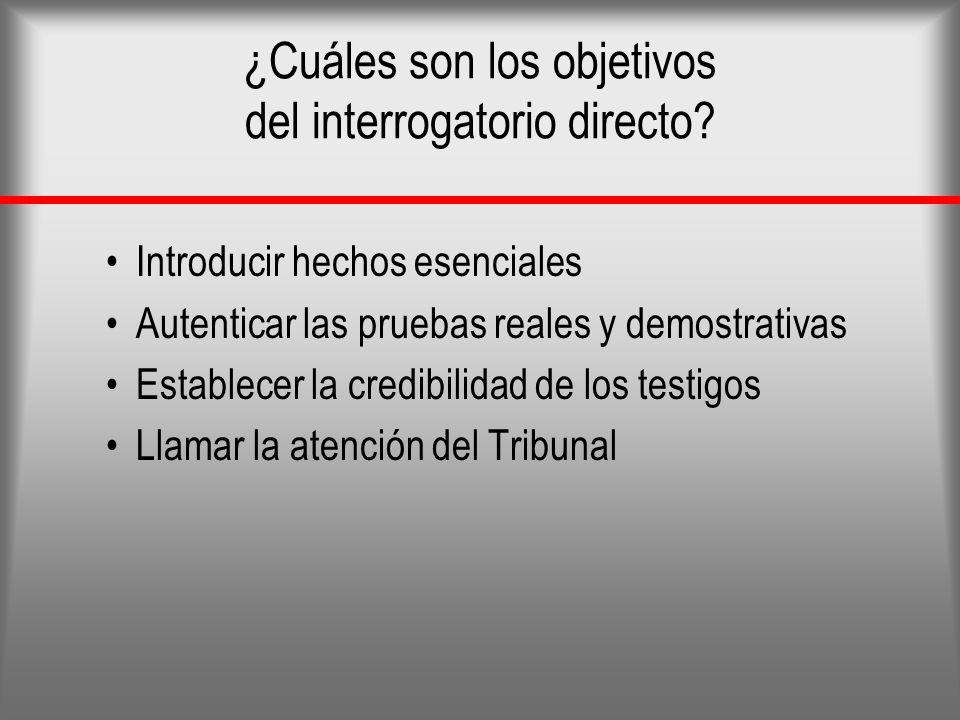 ¿Cuáles son los objetivos del interrogatorio directo? Introducir hechos esenciales Autenticar las pruebas reales y demostrativas Establecer la credibi