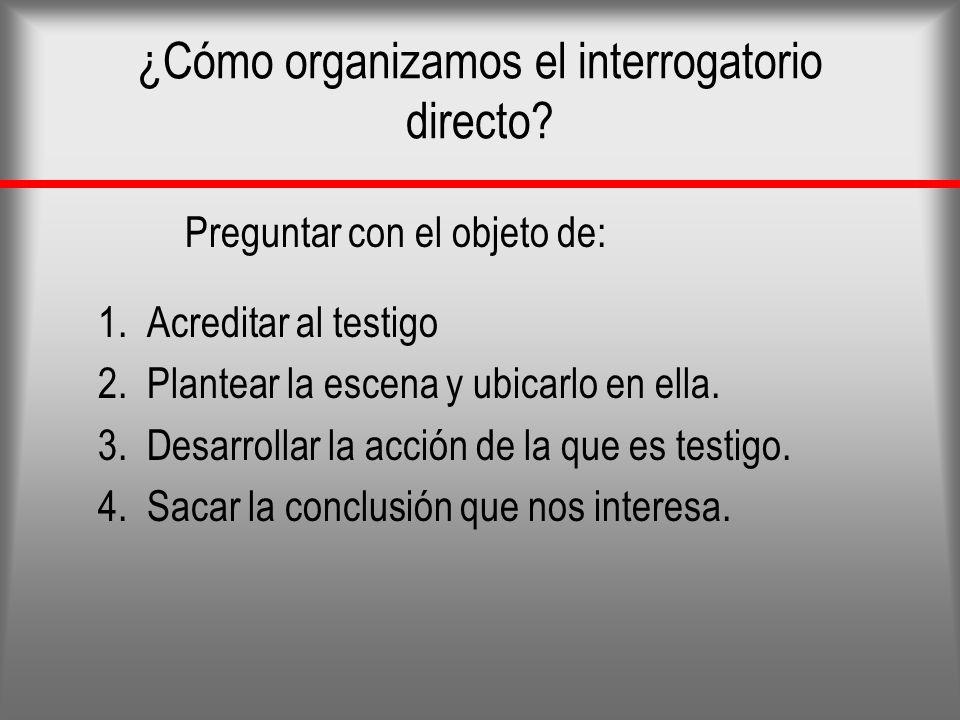 ¿Cómo organizamos el interrogatorio directo? Preguntar con el objeto de: 1. Acreditar al testigo 2. Plantear la escena y ubicarlo en ella. 3. Desarrol