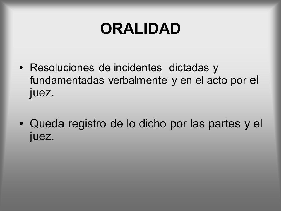 ORALIDAD Resoluciones de incidentes dictadas y fundamentadas verbalmente y en el acto por el juez. Queda registro de lo dicho por las partes y el juez