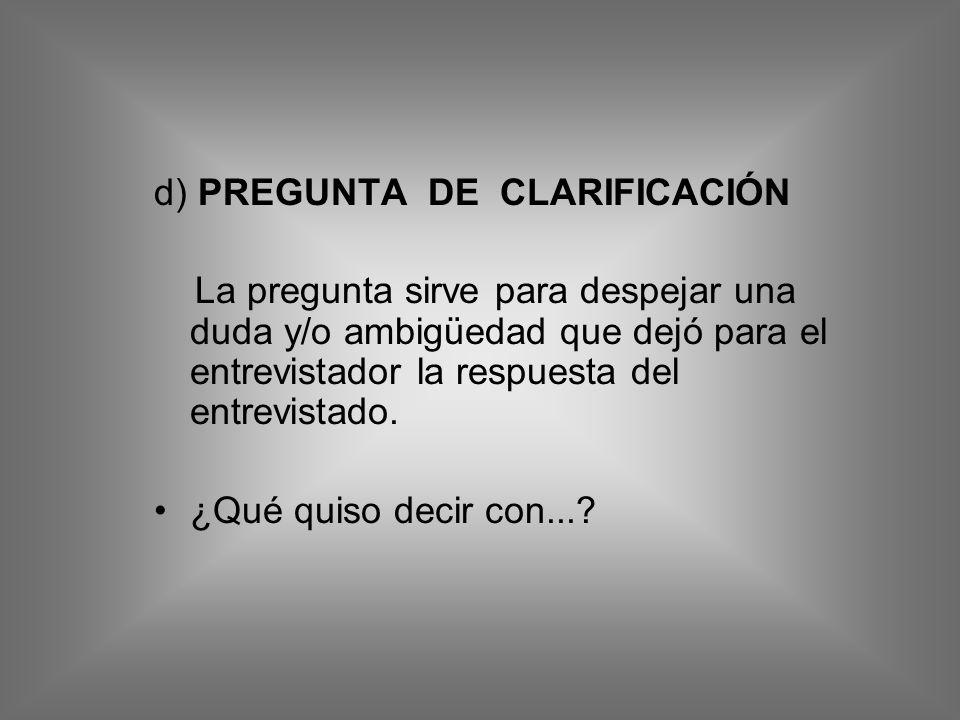 d) PREGUNTA DE CLARIFICACIÓN La pregunta sirve para despejar una duda y/o ambigüedad que dejó para el entrevistador la respuesta del entrevistado. ¿Qu