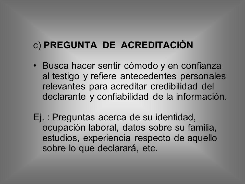 c) PREGUNTA DE ACREDITACIÓN Busca hacer sentir cómodo y en confianza al testigo y refiere antecedentes personales relevantes para acreditar credibilid