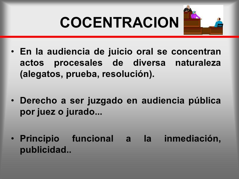 COCENTRACION En la audiencia de juicio oral se concentran actos procesales de diversa naturaleza (alegatos, prueba, resolución). Derecho a ser juzgado