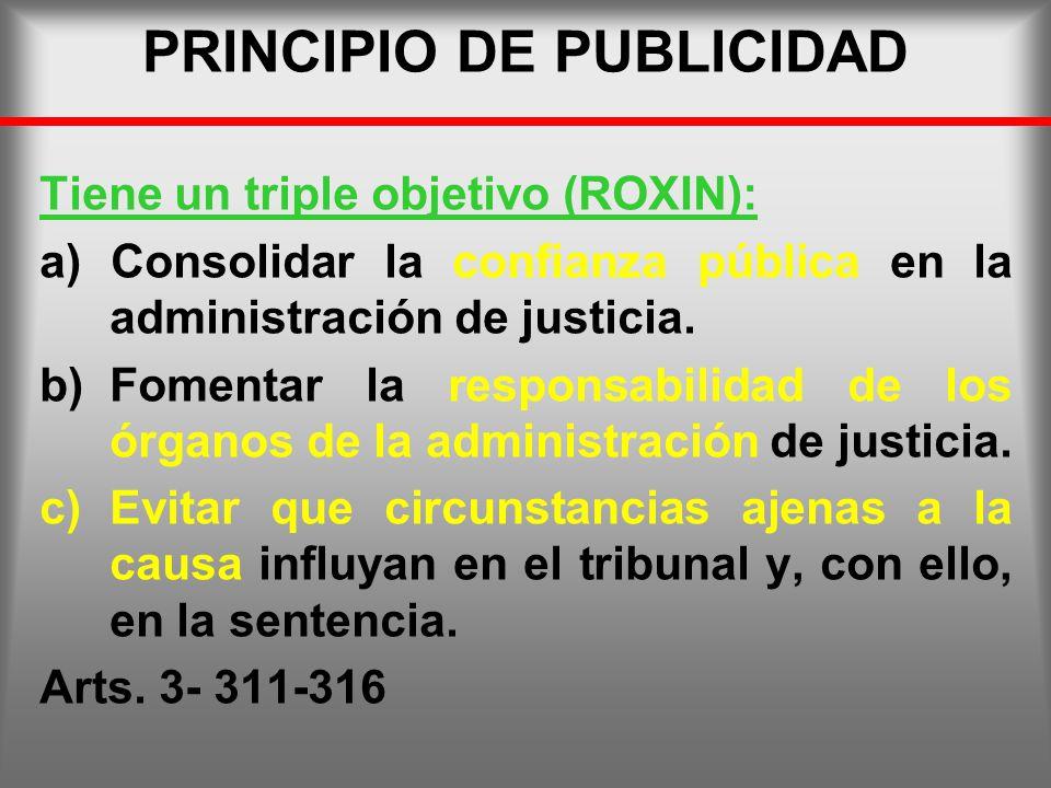 PRINCIPIO DE PUBLICIDAD Tiene un triple objetivo (ROXIN): a) Consolidar la confianza pública en la administración de justicia. b)Fomentar la responsab