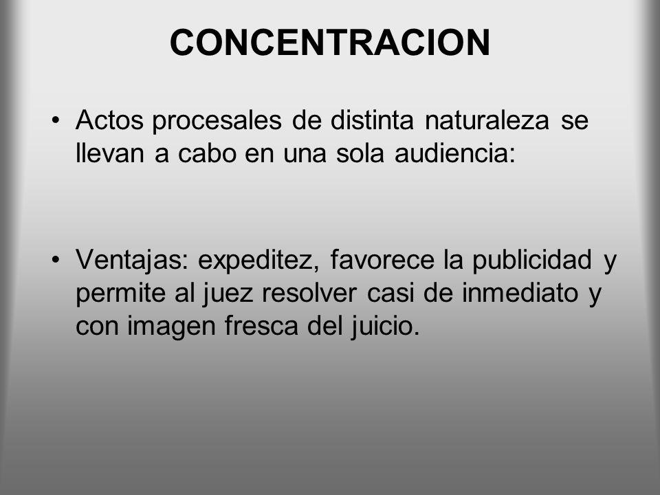 CONCENTRACION Actos procesales de distinta naturaleza se llevan a cabo en una sola audiencia: Ventajas: expeditez, favorece la publicidad y permite al