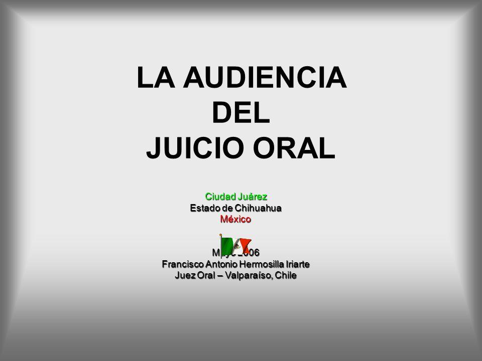 LA AUDIENCIA DEL JUICIO ORAL Ciudad Juárez Estado de Chihuahua México Mayo 2006 Francisco Antonio Hermosilla Iriarte Juez Oral – Valparaíso, Chile