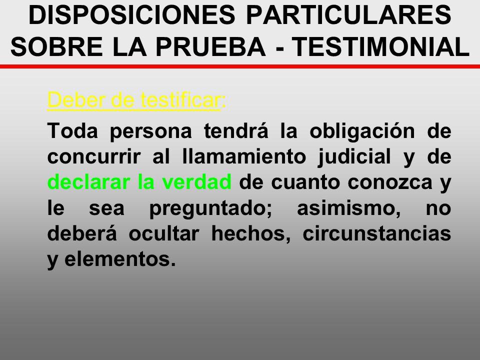 DISPOSICIONES PARTICULARES SOBRE LA PRUEBA - TESTIMONIAL Deber de testificar: Toda persona tendrá la obligación de concurrir al llamamiento judicial y