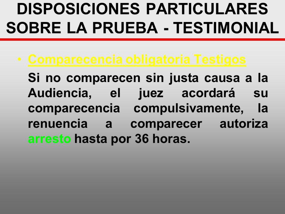 DISPOSICIONES PARTICULARES SOBRE LA PRUEBA - TESTIMONIAL Comparecencia obligatoria Testigos Si no comparecen sin justa causa a la Audiencia, el juez a