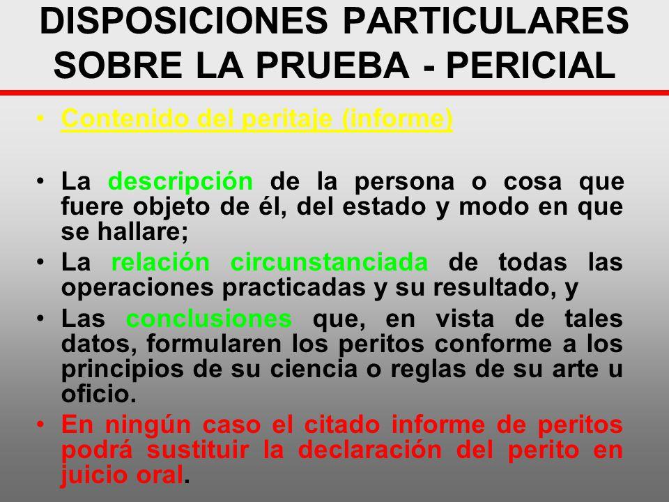 DISPOSICIONES PARTICULARES SOBRE LA PRUEBA - PERICIAL Contenido del peritaje (informe) La descripción de la persona o cosa que fuere objeto de él, del