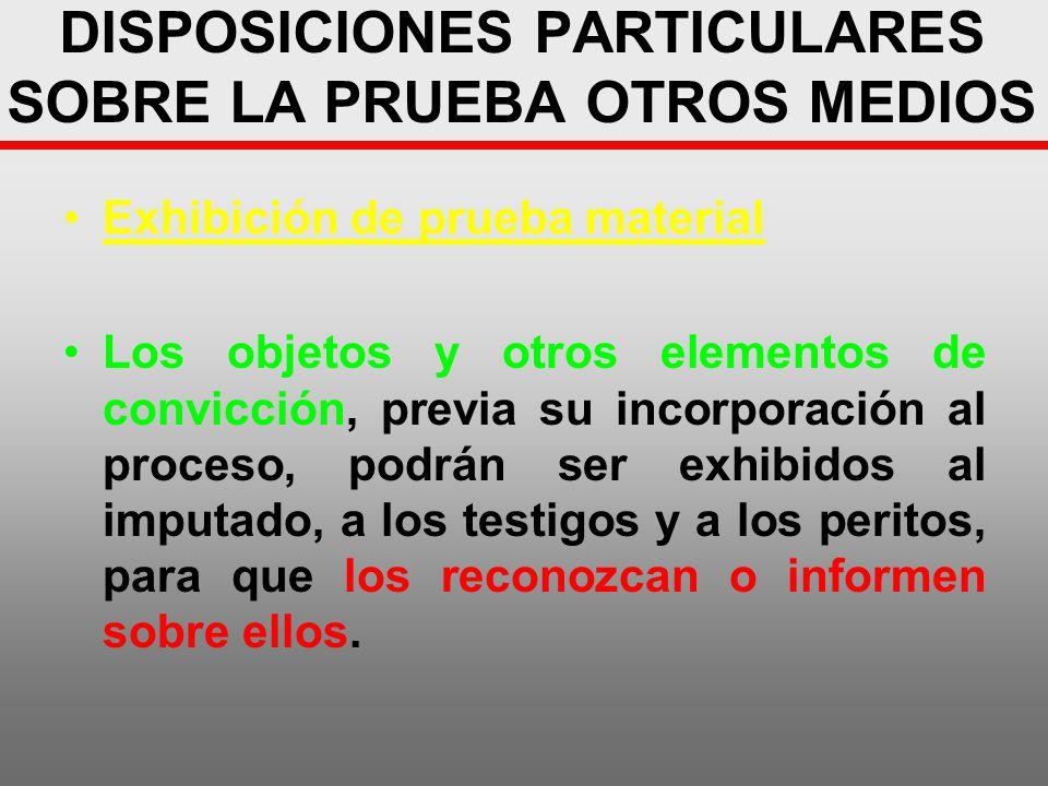DISPOSICIONES PARTICULARES SOBRE LA PRUEBA OTROS MEDIOS Exhibición de prueba material Los objetos y otros elementos de convicción, previa su incorpora