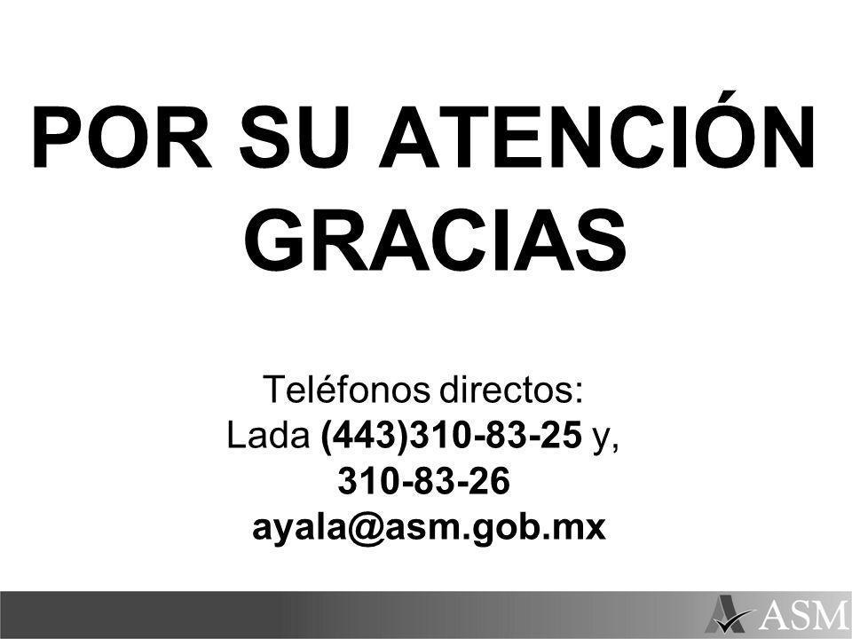 POR SU ATENCIÓN GRACIAS Teléfonos directos: Lada (443)310-83-25 y, 310-83-26 ayala@asm.gob.mx