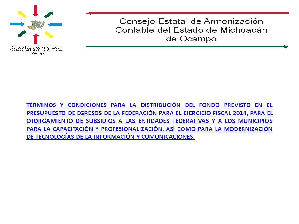 TÉRMINOS Y CONDICIONES PARA LA DISTRIBUCIÓN DEL FONDO PREVISTO EN EL PRESUPUESTO DE EGRESOS DE LA FEDERACIÓN PARA EL EJERCICIO FISCAL 2014, PARA EL OTORGAMIENTO DE SUBSIDIOS A LAS ENTIDADES FEDERATIVAS Y A LOS MUNICIPIOS PARA LA CAPACITACIÓN Y PROFESIONALIZACIÓN, ASÍ COMO PARA LA MODERNIZACIÓN DE TECNOLOGÍAS DE LA INFORMACIÓN Y COMUNICACIONES.