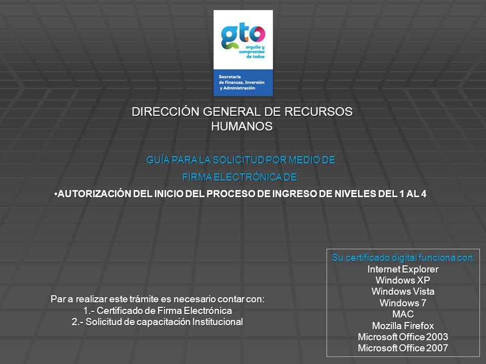 DIRECCIÓN GENERAL DE RECURSOS HUMANOS GUÍA PARA LA SOLICITUD POR MEDIO DE FIRMA ELECTRÓNICA DE: AUTORIZACIÓN DEL INICIO DEL PROCESO DE INGRESO DE NIVELES DEL 1 AL 4AUTORIZACIÓN DEL INICIO DEL PROCESO DE INGRESO DE NIVELES DEL 1 AL 4 GUÍA PARA LA SOLICITUD POR MEDIO DE FIRMA ELECTRÓNICA DE: AUTORIZACIÓN DEL INICIO DEL PROCESO DE INGRESO DE NIVELES DEL 1 AL 4AUTORIZACIÓN DEL INICIO DEL PROCESO DE INGRESO DE NIVELES DEL 1 AL 4 Su certificado digital funciona con: Internet Explorer Windows XP Windows Vista Windows 7 MAC Mozilla Firefox Microsoft Office 2003 Microsoft Office 2007 Su certificado digital funciona con: Internet Explorer Windows XP Windows Vista Windows 7 MAC Mozilla Firefox Microsoft Office 2003 Microsoft Office 2007 Par a realizar este trámite es necesario contar con: 1.- Certificado de Firma Electrónica 2.- Solicitud de capacitación Institucional