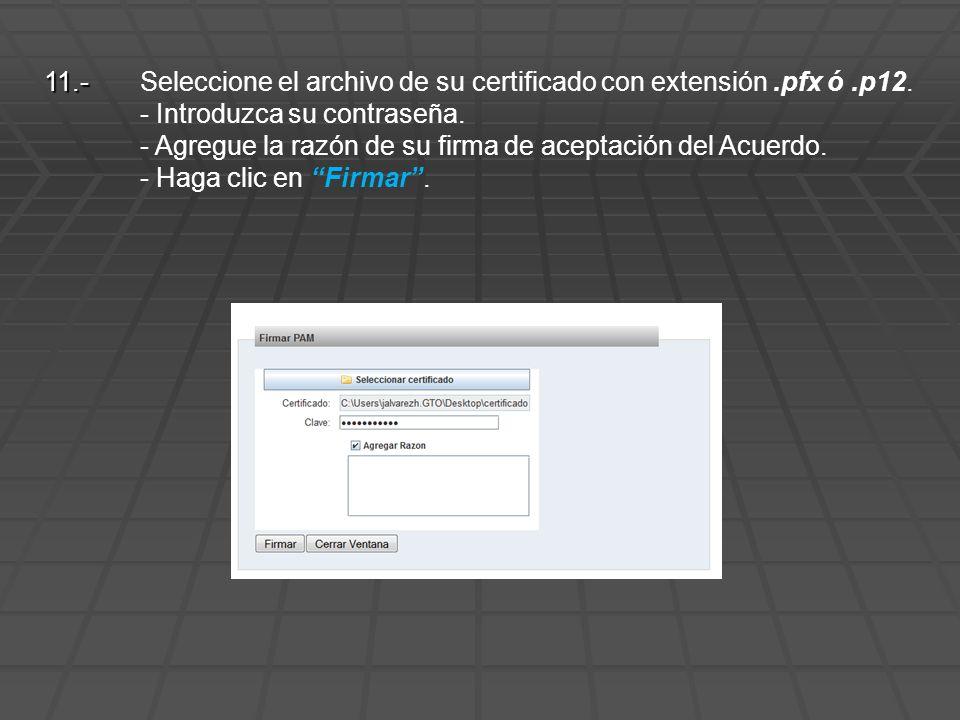 11.- 11.- Seleccione el archivo de su certificado con extensión.pfx ó.p12. - Introduzca su contraseña. - Agregue la razón de su firma de aceptación de