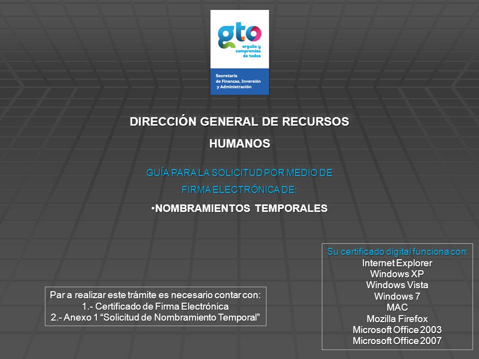 DIRECCIÓN GENERAL DE RECURSOS HUMANOS HUMANOS Su certificado digital funciona con: Internet Explorer Windows XP Windows Vista Windows 7 MAC Mozilla Firefox Microsoft Office 2003 Microsoft Office 2007 Su certificado digital funciona con: Internet Explorer Windows XP Windows Vista Windows 7 MAC Mozilla Firefox Microsoft Office 2003 Microsoft Office 2007 Par a realizar este trámite es necesario contar con: 1.- Certificado de Firma Electrónica 2.- Anexo 1 Solicitud de Nombramiento Temporal GUÍA PARA LA SOLICITUD POR MEDIO DE FIRMA ELECTRÓNICA DE: NOMBRAMIENTOS TEMPORALESNOMBRAMIENTOS TEMPORALES GUÍA PARA LA SOLICITUD POR MEDIO DE FIRMA ELECTRÓNICA DE: NOMBRAMIENTOS TEMPORALESNOMBRAMIENTOS TEMPORALES