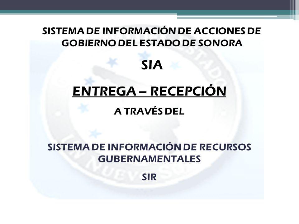 SISTEMA DE INFORMACIÓN DE ACCIONES DE GOBIERNO DEL ESTADO DE SONORA SIA ENTREGA – RECEPCIÓN A TRAVÉS DEL SISTEMA DE INFORMACIÓN DE RECURSOS GUBERNAMEN
