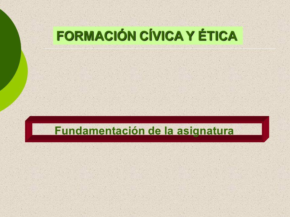 FORMACIÓN CÍVICA Y ÉTICA Fundamentación de la asignatura