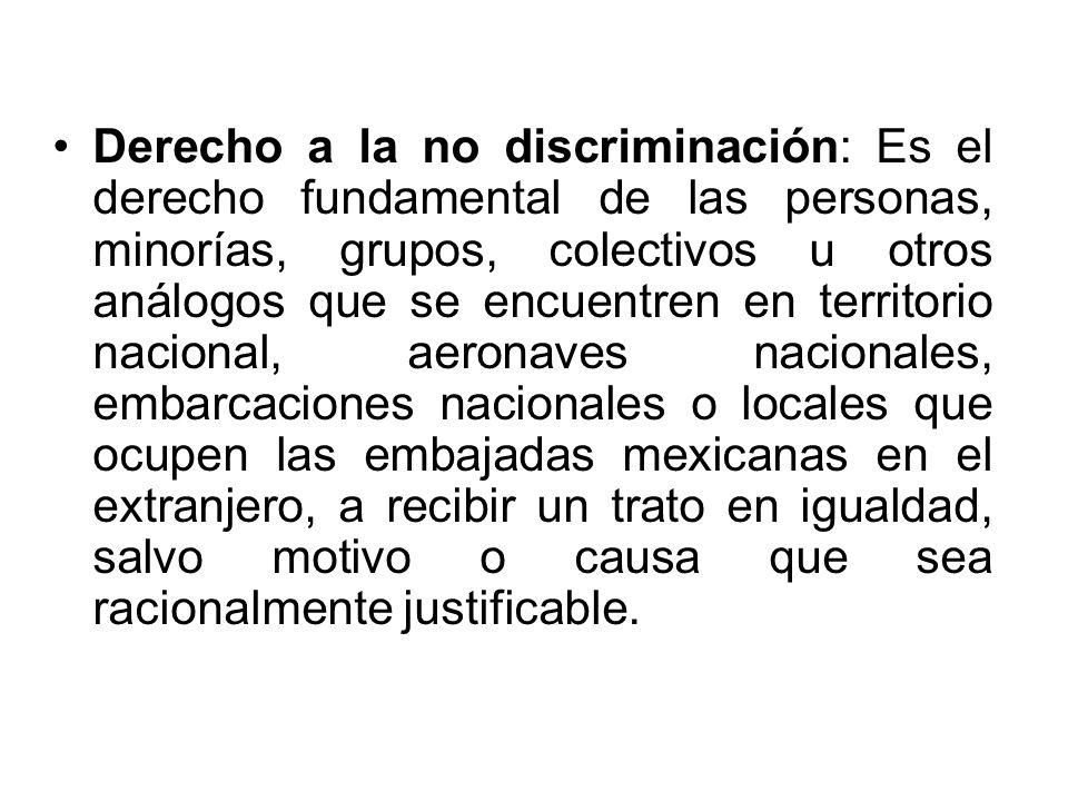 Derecho a la no discriminación: Es el derecho fundamental de las personas, minorías, grupos, colectivos u otros análogos que se encuentren en territor