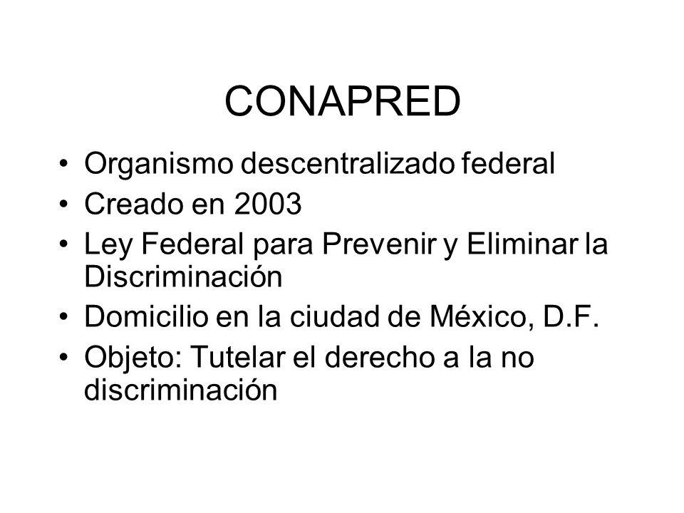 CONAPRED Organismo descentralizado federal Creado en 2003 Ley Federal para Prevenir y Eliminar la Discriminación Domicilio en la ciudad de México, D.F