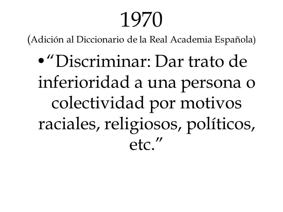 1970 ( Adición al Diccionario de la Real Academia Española) Discriminar: Dar trato de inferioridad a una persona o colectividad por motivos raciales,