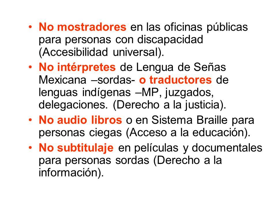 No mostradores en las oficinas públicas para personas con discapacidad (Accesibilidad universal). No intérpretes de Lengua de Señas Mexicana –sordas-