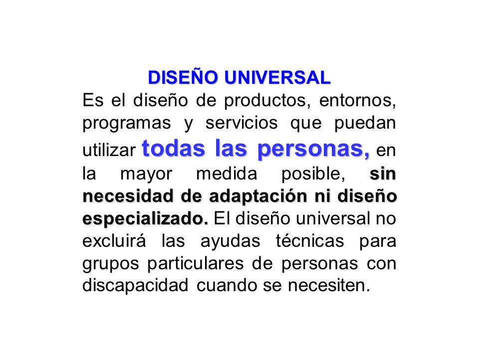 DISEÑO UNIVERSAL todas las personas, sin necesidad de adaptación ni diseño especializado. Es el diseño de productos, entornos, programas y servicios q