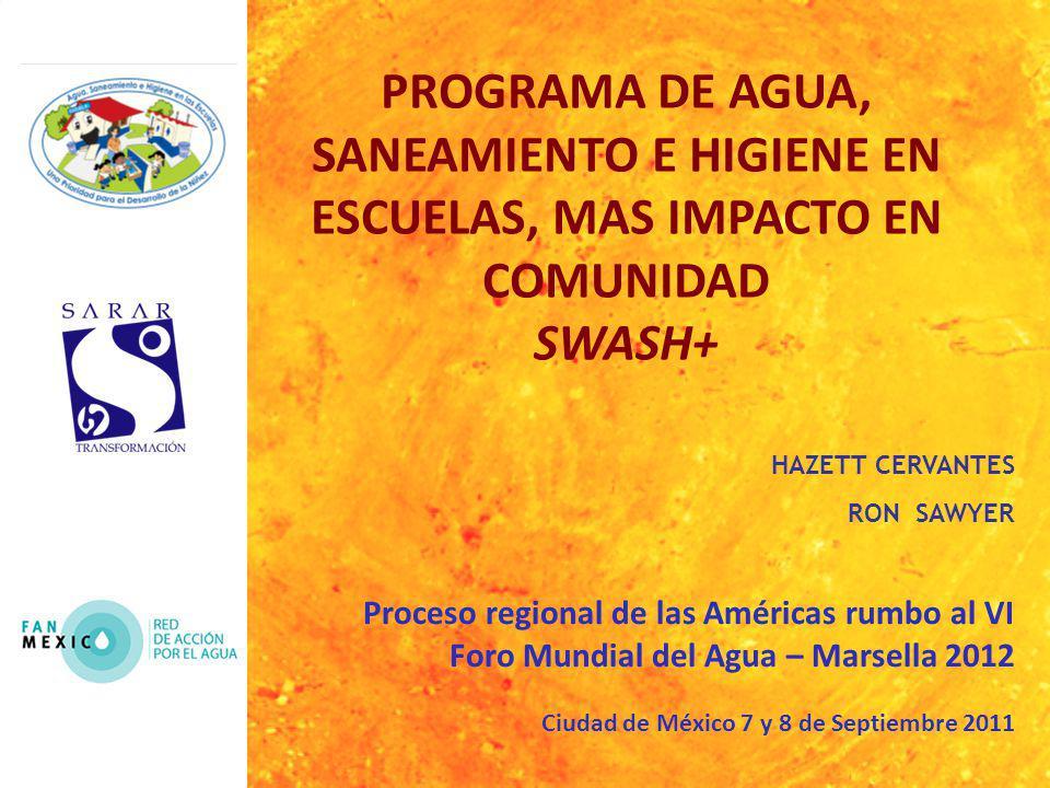 PROGRAMA DE AGUA, SANEAMIENTO E HIGIENE EN ESCUELAS, MAS IMPACTO EN COMUNIDAD SWASH+ HAZETT CERVANTES RON SAWYER Proceso regional de las Américas rumbo al VI Foro Mundial del Agua – Marsella 2012 Ciudad de México 7 y 8 de Septiembre 2011