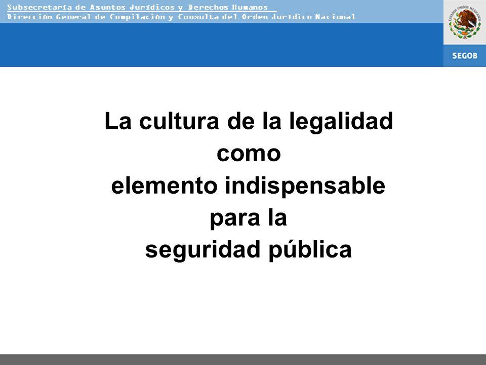 Subsecretaría de Asuntos Jurídicos y Derechos Humanos Dirección General de Compilación y Consulta del Orden Jurídico Nacional La cultura de la legalidad como elemento indispensable para la seguridad pública