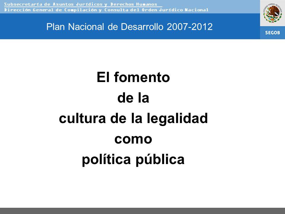 Subsecretaría de Asuntos Jurídicos y Derechos Humanos Dirección General de Compilación y Consulta del Orden Jurídico Nacional Plan Nacional de Desarrollo 2007-2012 El fomento de la cultura de la legalidad como política pública