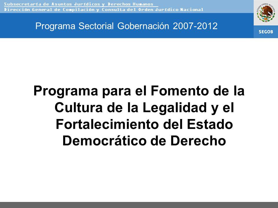 Subsecretaría de Asuntos Jurídicos y Derechos Humanos Dirección General de Compilación y Consulta del Orden Jurídico Nacional Programa Sectorial Gobernación 2007-2012 Programa para el Fomento de la Cultura de la Legalidad y el Fortalecimiento del Estado Democrático de Derecho