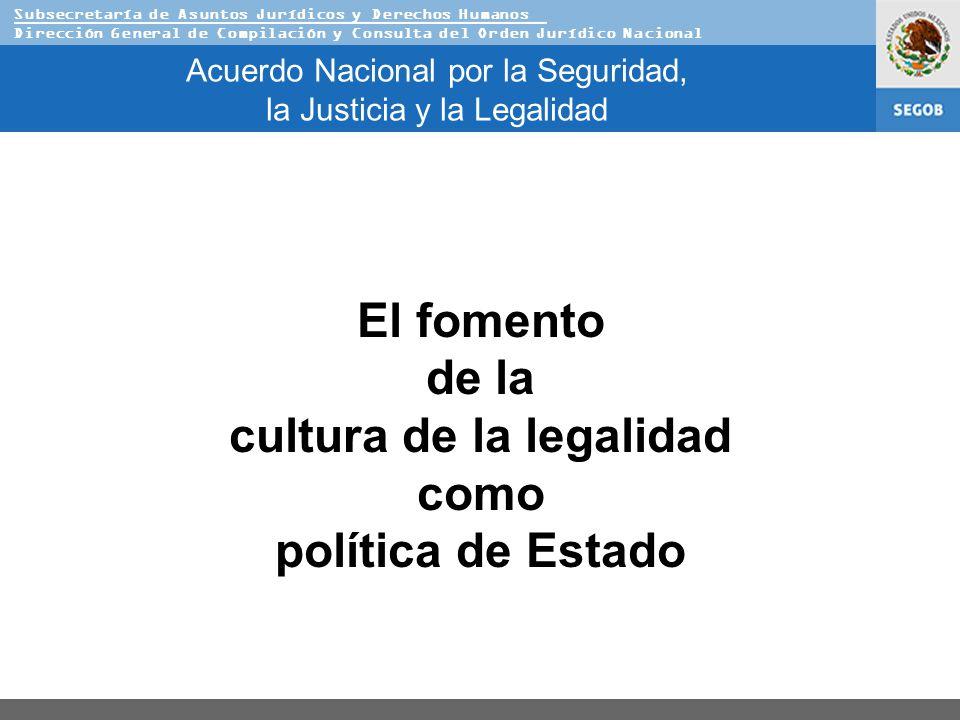 Subsecretaría de Asuntos Jurídicos y Derechos Humanos Dirección General de Compilación y Consulta del Orden Jurídico Nacional Acuerdo Nacional por la Seguridad, la Justicia y la Legalidad El fomento de la cultura de la legalidad como política de Estado
