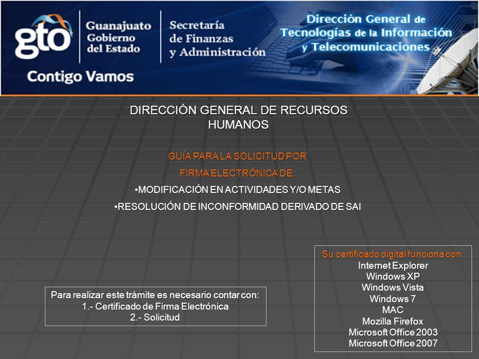 DIRECCIÓN GENERAL DE RECURSOS HUMANOS GUÍA PARA LA SOLICITUD POR FIRMA ELECTRÓNICA DE: MODIFICACIÓN EN ACTIVIDADES Y/O METASMODIFICACIÓN EN ACTIVIDADES Y/O METAS RESOLUCIÓN DE INCONFORMIDAD DERIVADO DE SAIRESOLUCIÓN DE INCONFORMIDAD DERIVADO DE SAI GUÍA PARA LA SOLICITUD POR FIRMA ELECTRÓNICA DE: MODIFICACIÓN EN ACTIVIDADES Y/O METASMODIFICACIÓN EN ACTIVIDADES Y/O METAS RESOLUCIÓN DE INCONFORMIDAD DERIVADO DE SAIRESOLUCIÓN DE INCONFORMIDAD DERIVADO DE SAI Su certificado digital funciona con: Internet Explorer Windows XP Windows Vista Windows 7 MAC Mozilla Firefox Microsoft Office 2003 Microsoft Office 2007 Su certificado digital funciona con: Internet Explorer Windows XP Windows Vista Windows 7 MAC Mozilla Firefox Microsoft Office 2003 Microsoft Office 2007 Para realizar este trámite es necesario contar con: 1.- Certificado de Firma Electrónica 2.- Solicitud