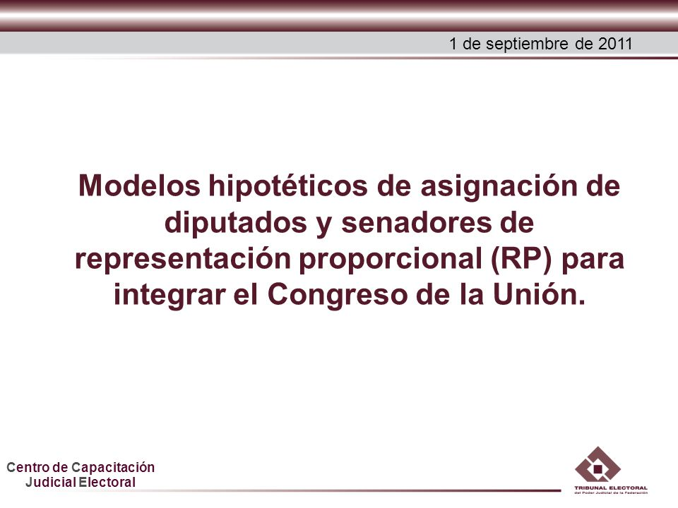 Centro de Capacitación Judicial Electoral Modelos hipotéticos de asignación de diputados y senadores de representación proporcional (RP) para integrar