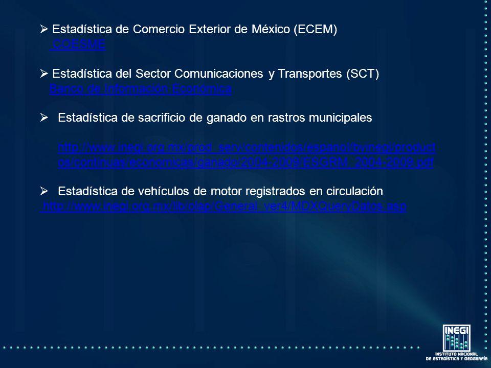 Estadística de Comercio Exterior de México (ECEM) COESME Estadística del Sector Comunicaciones y Transportes (SCT) Banco de Información Económica Estadística de sacrificio de ganado en rastros municipales http://www.inegi.org.mx/prod_serv/contenidos/espanol/bvinegi/product os/continuas/economicas/ganado/2004-2009/ESGRM_2004-2009.pdf Estadística de vehículos de motor registrados en circulación http://www.inegi.org.mx/lib/olap/General_ver4/MDXQueryDatos.asp