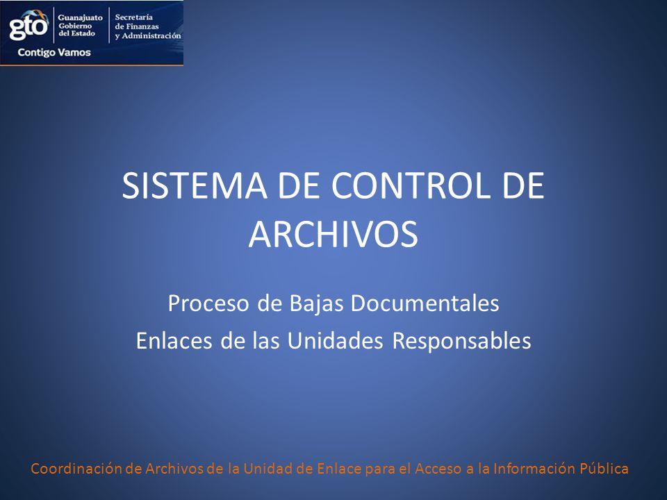 SISTEMA DE CONTROL DE ARCHIVOS Proceso de Bajas Documentales Enlaces de las Unidades Responsables Coordinación de Archivos de la Unidad de Enlace para