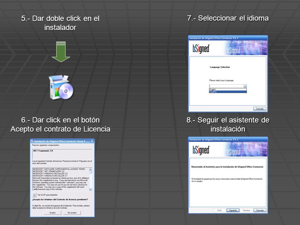 5.- Dar doble click en el instalador 6.- Dar click en el botón Acepto el contrato de Licencia 7.- Seleccionar el idioma 8.- Seguir el asistente de instalación