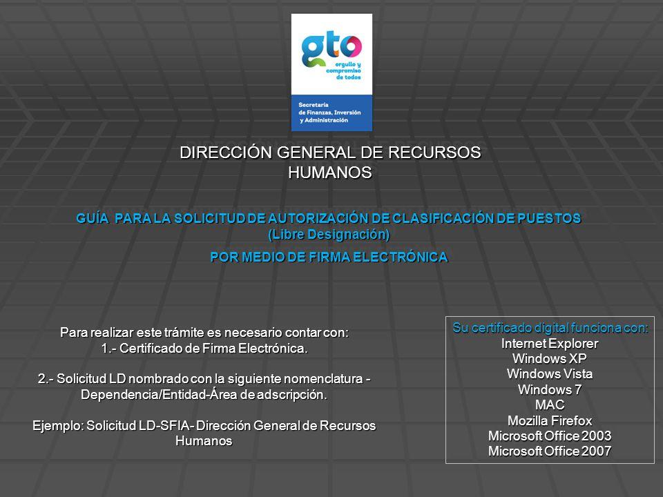 DIRECCIÓN GENERAL DE RECURSOS HUMANOS GUÍA PARA LA SOLICITUD DE AUTORIZACIÓN DE CLASIFICACIÓN DE PUESTOS (Libre Designación) POR MEDIO DE FIRMA ELECTRÓNICA GUÍA PARA LA SOLICITUD DE AUTORIZACIÓN DE CLASIFICACIÓN DE PUESTOS (Libre Designación) POR MEDIO DE FIRMA ELECTRÓNICA Su certificado digital funciona con: Internet Explorer Windows XP Windows Vista Windows 7 MAC Mozilla Firefox Microsoft Office 2003 Microsoft Office 2007 Su certificado digital funciona con: Internet Explorer Windows XP Windows Vista Windows 7 MAC Mozilla Firefox Microsoft Office 2003 Microsoft Office 2007 Para realizar este trámite es necesario contar con: 1.- Certificado de Firma Electrónica.