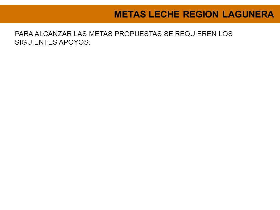 METAS LECHE REGION LAGUNERA PARA ALCANZAR LAS METAS PROPUESTAS SE REQUIEREN LOS SIGUIENTES APOYOS: