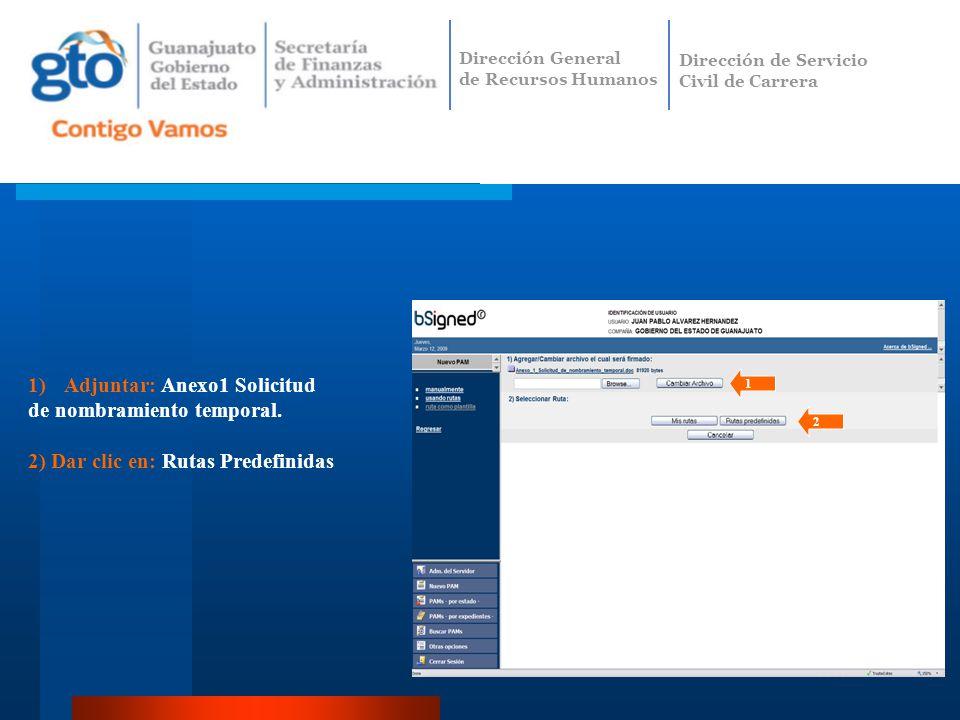 1)Adjuntar: Anexo1 Solicitud de nombramiento temporal. 2) Dar clic en: Rutas Predefinidas 1 2 Dirección General de Recursos Humanos Dirección de Servi