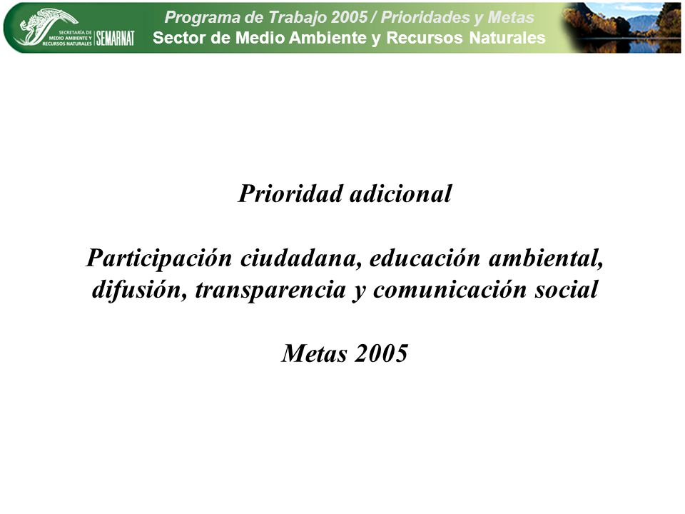 Programa de Trabajo 2005 / Prioridades y Metas Sector de Medio Ambiente y Recursos Naturales Prioridad adicional Participación ciudadana, educación ambiental, difusión, transparencia y comunicación social Metas 2005