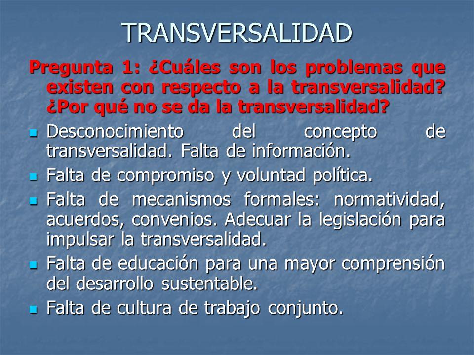 TRANSVERSALIDAD Pregunta 1: ¿Cuáles son los problemas que existen con respecto a la transversalidad? ¿Por qué no se da la transversalidad? Desconocimi