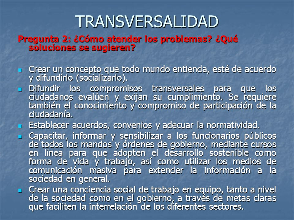 TRANSVERSALIDAD Pregunta 2: ¿Cómo atender los problemas? ¿Qué soluciones se sugieren? Crear un concepto que todo mundo entienda, esté de acuerdo y dif