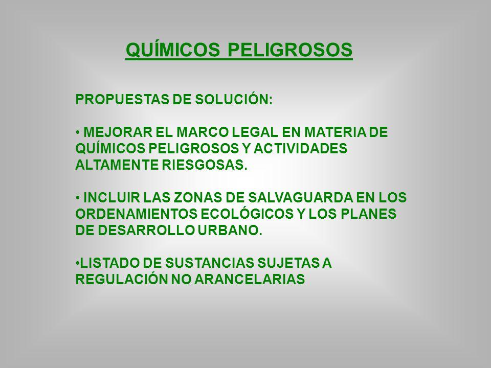QUÍMICOS PELIGROSOS PROPUESTAS DE SOLUCIÓN: MEJORAR EL MARCO LEGAL EN MATERIA DE QUÍMICOS PELIGROSOS Y ACTIVIDADES ALTAMENTE RIESGOSAS. INCLUIR LAS ZO