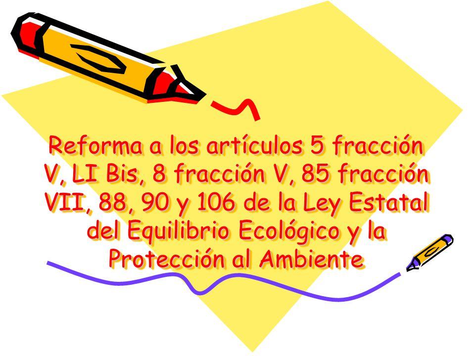 Reforma a los artículos 5 fracción V, LI Bis, 8 fracción V, 85 fracción VII, 88, 90 y 106 de la Ley Estatal del Equilibrio Ecológico y la Protección a