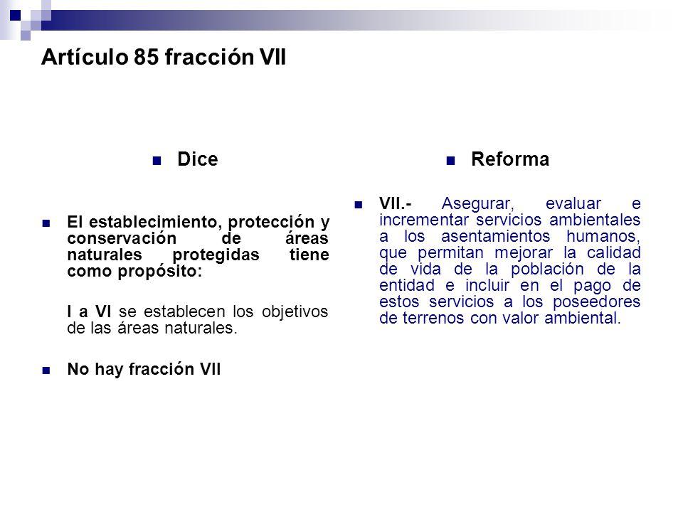 Artículo 85 fracción VII Dice El establecimiento, protección y conservación de áreas naturales protegidas tiene como propósito: I a VI se establecen l