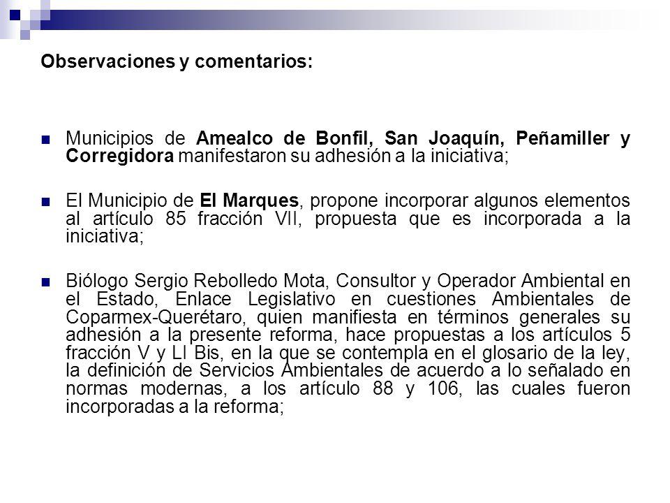 El Municipio de Querétaro, que hizo observaciones a los artículos 8, 85, 87 y 102 los cuales fueron incorporados al presente dictamen, resaltando por su importancia la propuesta de incorporar un porcentaje del territorio de los municipios como áreas naturales protegidas e incluir en el pago de los servicios ambientales a los poseedores de terrenos con valor ambiental.