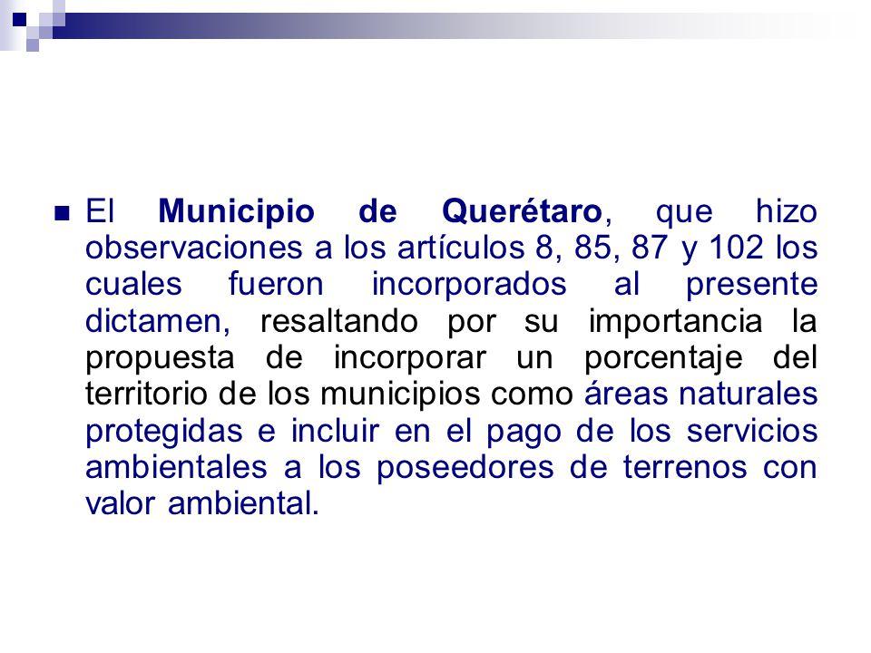 El Municipio de Querétaro, que hizo observaciones a los artículos 8, 85, 87 y 102 los cuales fueron incorporados al presente dictamen, resaltando por