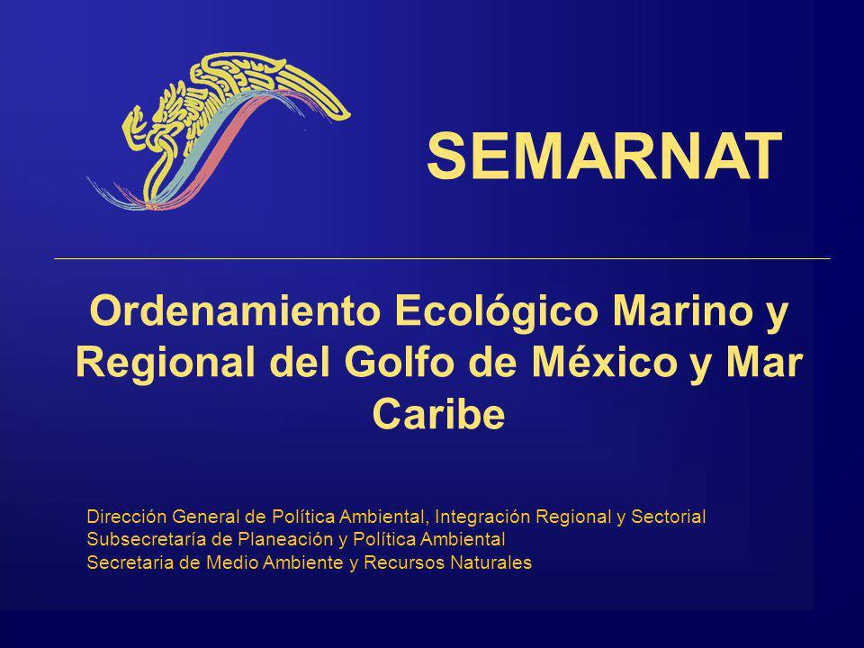 Ordenamiento Ecológico Marino y Regional del Golfo de México y Mar Caribe SEMARNAT Dirección General de Política Ambiental, Integración Regional y Sectorial Subsecretaría de Planeación y Política Ambiental Secretaria de Medio Ambiente y Recursos Naturales