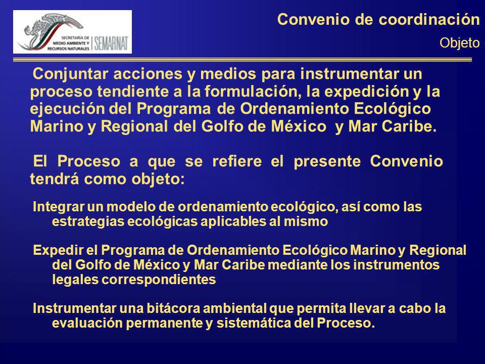 Convenio de coordinación Objeto Conjuntar acciones y medios para instrumentar un proceso tendiente a la formulación, la expedición y la ejecución del Programa de Ordenamiento Ecológico Marino y Regional del Golfo de México y Mar Caribe.